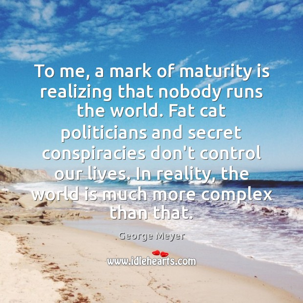 To me, a mark of maturity is realizing that nobody runs the Maturity Quotes Image