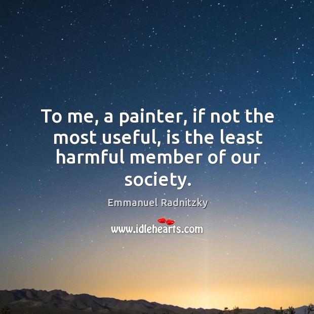 To me, a painter, if not the most useful, is the least harmful member of our society. Image