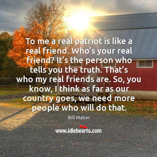 Image, To me a real patriot is like a real friend. Who's your real friend?