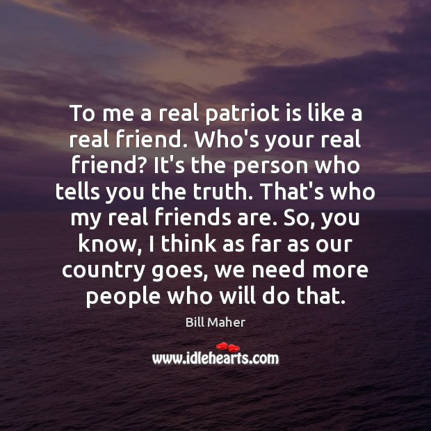 To me a real patriot is like a real friend. Who's your Bill Maher Picture Quote