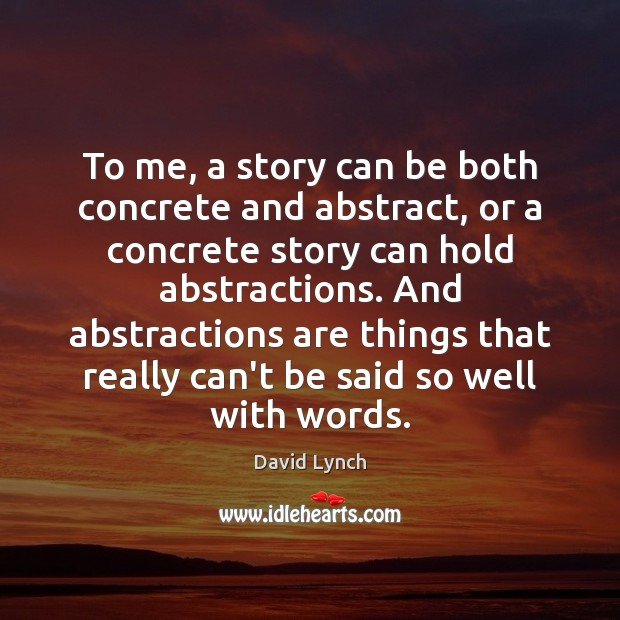 To me, a story can be both concrete and abstract, or a David Lynch Picture Quote
