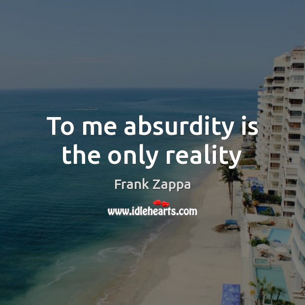 To me absurdity is the only reality Image