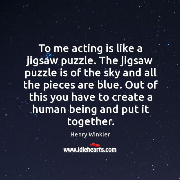 To me acting is like a jigsaw puzzle. The jigsaw puzzle is of the sky and all the pieces are blue. Image