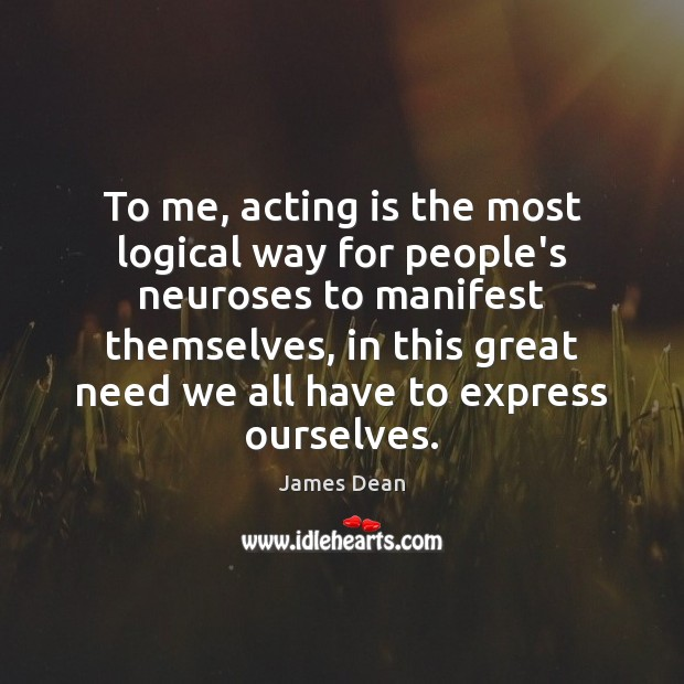 To me, acting is the most logical way for people's neuroses to Acting Quotes Image
