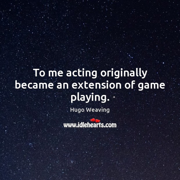 To me acting originally became an extension of game playing. Image