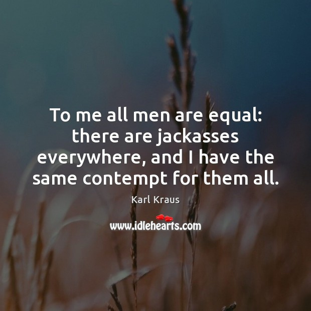 To me all men are equal: there are jackasses everywhere, and I Karl Kraus Picture Quote