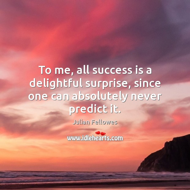 To me, all success is a delightful surprise, since one can absolutely never predict it. Julian Fellowes Picture Quote