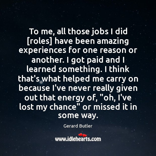 To me, all those jobs I did [roles] have been amazing experiences Image