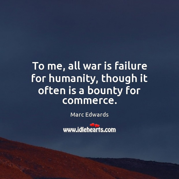 To me, all war is failure for humanity, though it often is a bounty for commerce. Image