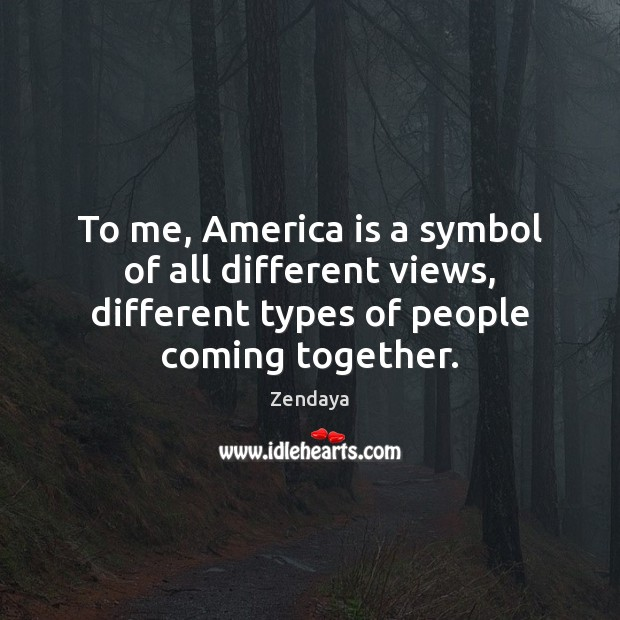 To me, America is a symbol of all different views, different types Zendaya Picture Quote