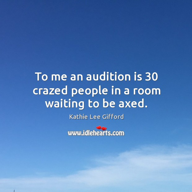 To me an audition is 30 crazed people in a room waiting to be axed. Kathie Lee Gifford Picture Quote