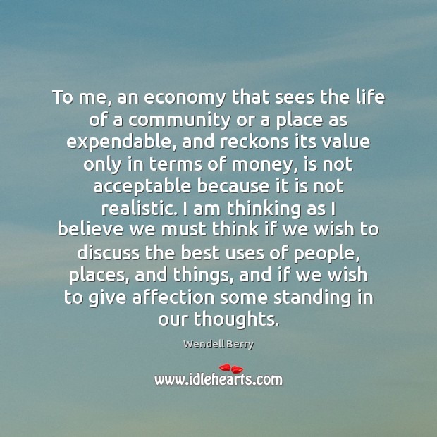 To me, an economy that sees the life of a community or Wendell Berry Picture Quote