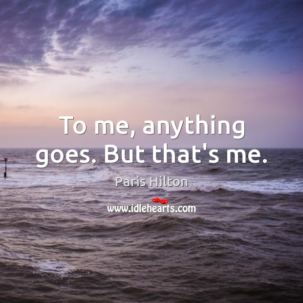 To me, anything goes. But that's me. Paris Hilton Picture Quote