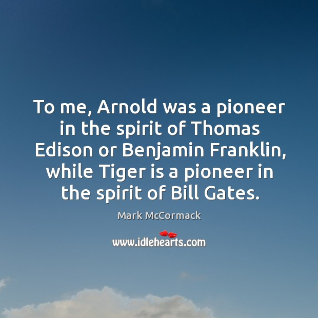 To me, arnold was a pioneer in the spirit of thomas edison or benjamin franklin, while tiger is a pioneer in the spirit of bill gates. Mark McCormack Picture Quote