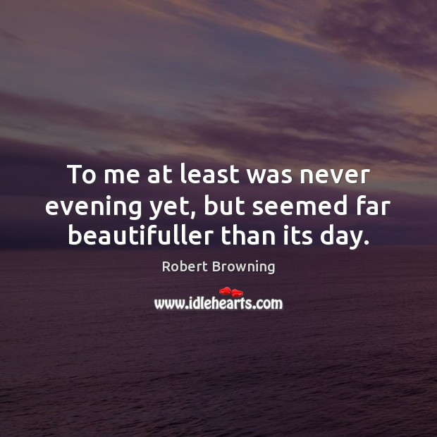 To me at least was never evening yet, but seemed far beautifuller than its day. Robert Browning Picture Quote