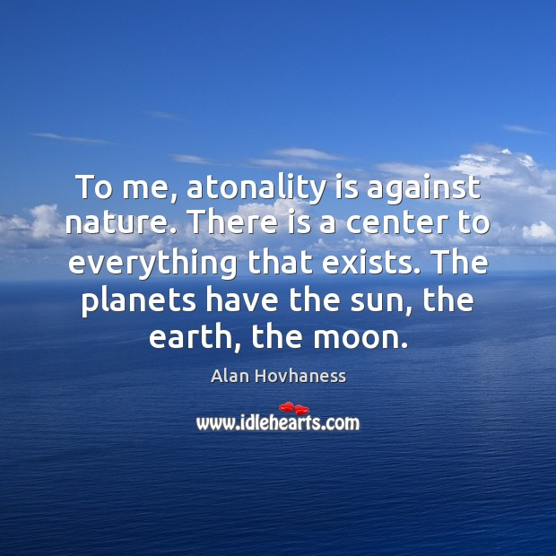 To me, atonality is against nature. There is a center to everything Image