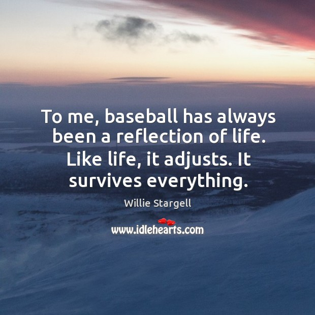 To me, baseball has always been a reflection of life. Like life, it adjusts. It survives everything. Image