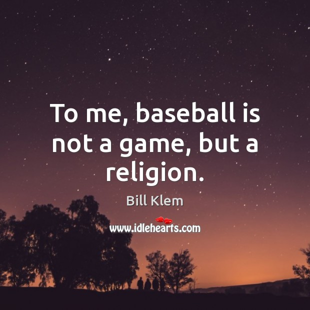 Image, To me, baseball is not a game, but a religion.