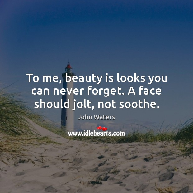 To me, beauty is looks you can never forget. A face should jolt, not soothe. John Waters Picture Quote