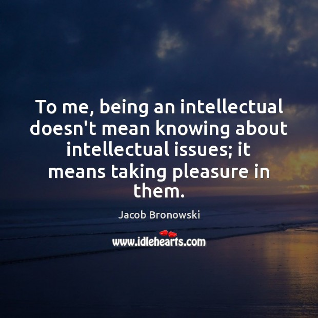 To me, being an intellectual doesn't mean knowing about intellectual issues; it Image