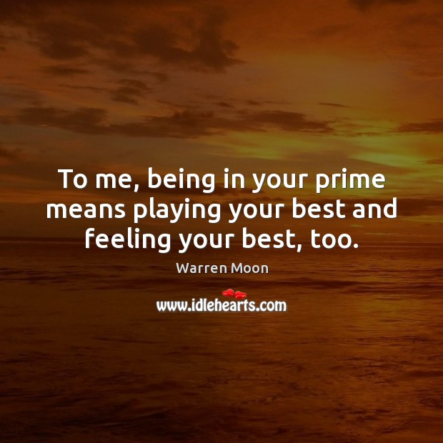 To me, being in your prime means playing your best and feeling your best, too. Image