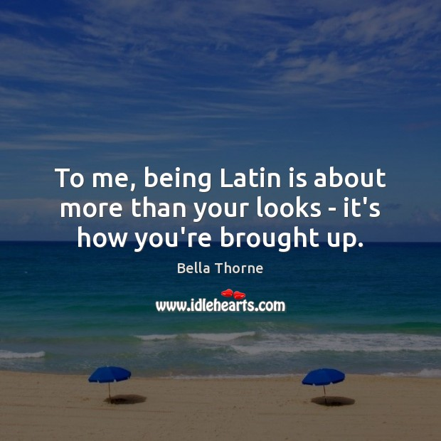 To me, being Latin is about more than your looks – it's how you're brought up. Image