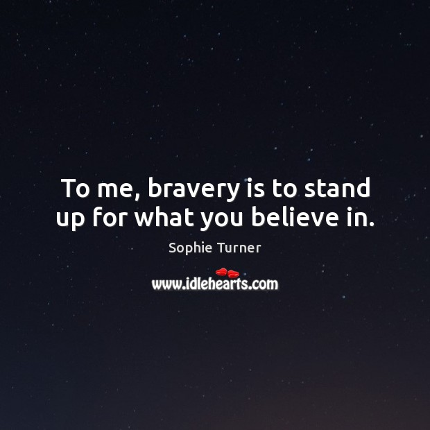 To me, bravery is to stand up for what you believe in. Image