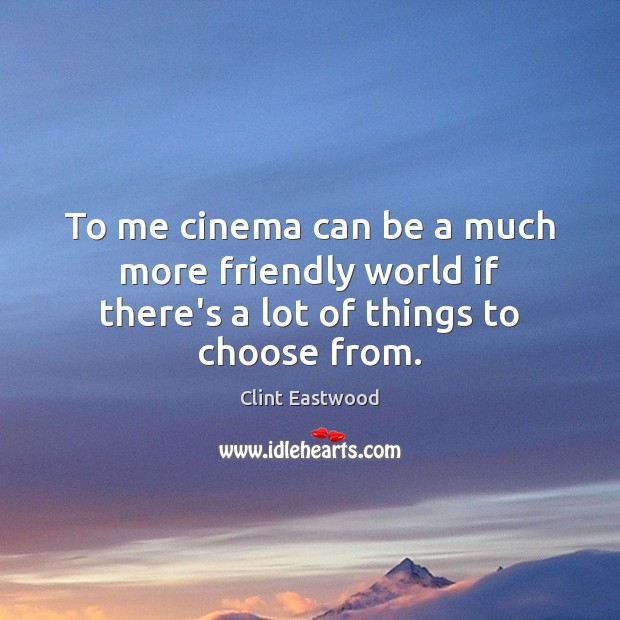 To me cinema can be a much more friendly world if there's a lot of things to choose from. Clint Eastwood Picture Quote