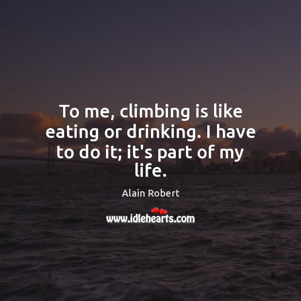 Image, To me, climbing is like eating or drinking. I have to do it; it's part of my life.