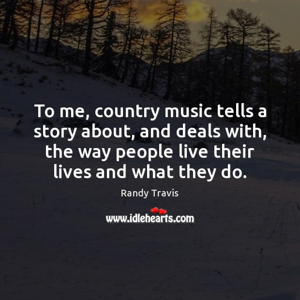 To me, country music tells a story about, and deals with, the Randy Travis Picture Quote