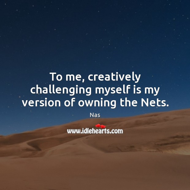 To me, creatively challenging myself is my version of owning the Nets. Nas Picture Quote