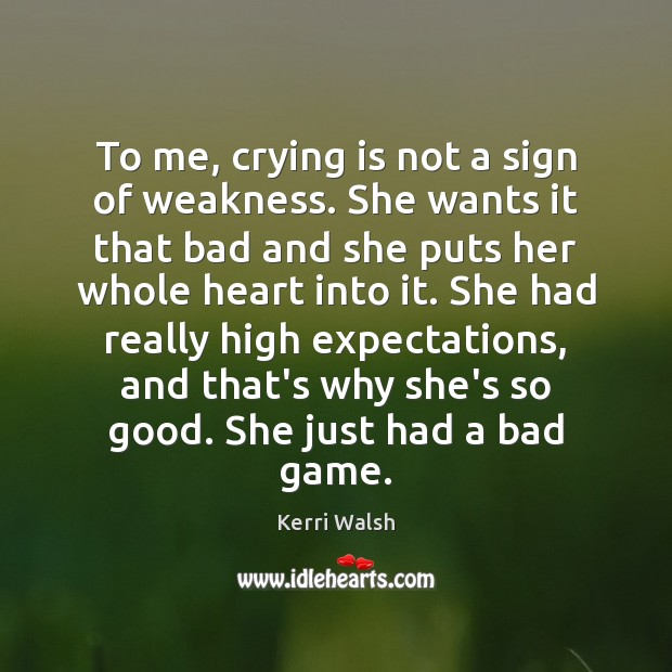 To me, crying is not a sign of weakness. She wants it Kerri Walsh Picture Quote