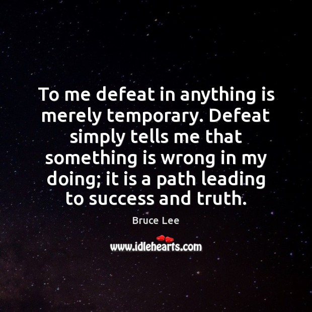 To me defeat in anything is merely temporary. Defeat simply tells me Bruce Lee Picture Quote