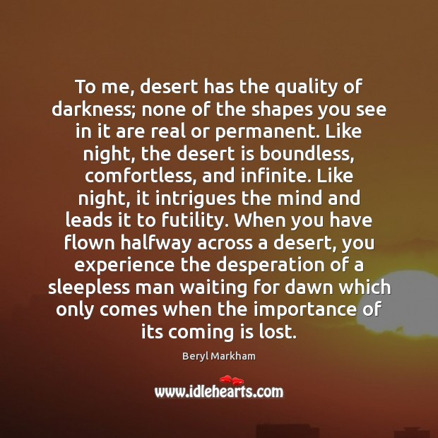 To me, desert has the quality of darkness; none of the shapes Beryl Markham Picture Quote