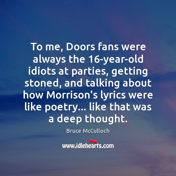 To me, Doors fans were always the 16-year-old idiots at parties, getting Bruce McCulloch Picture Quote