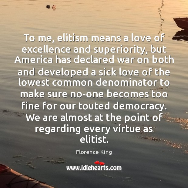 To me, elitism means a love of excellence and superiority, but America Florence King Picture Quote