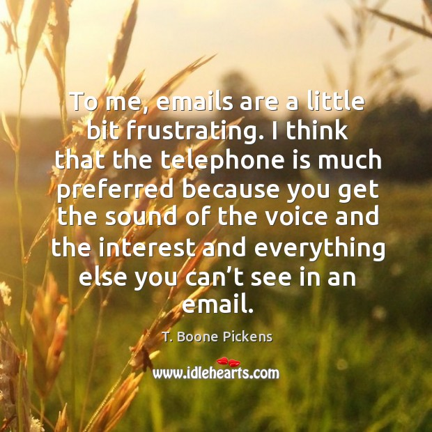 To me, emails are a little bit frustrating. I think that the telephone is much preferred T. Boone Pickens Picture Quote