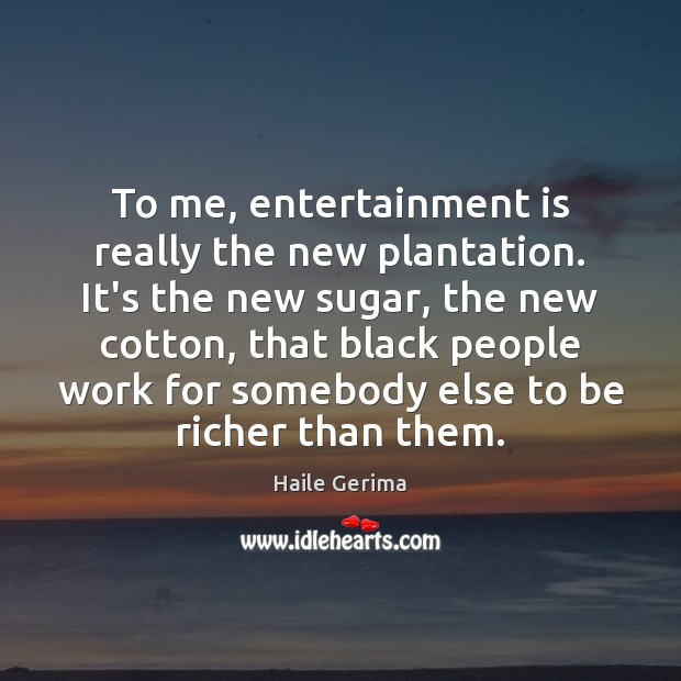 To me, entertainment is really the new plantation. It's the new sugar, Haile Gerima Picture Quote