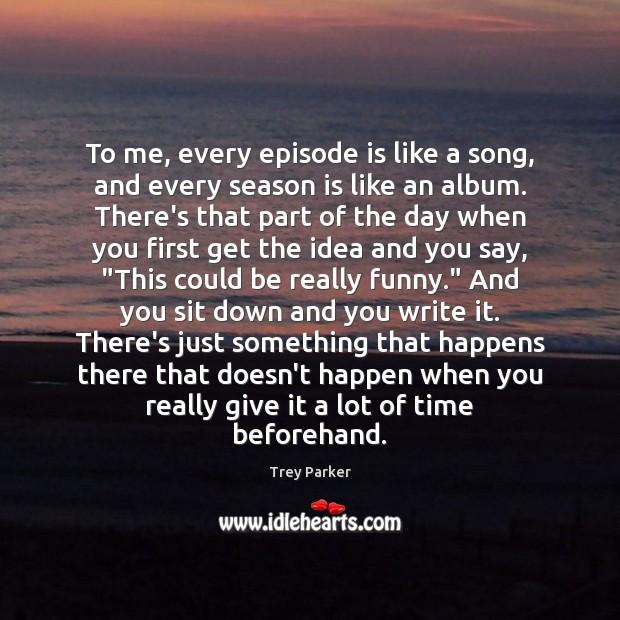To me, every episode is like a song, and every season is Trey Parker Picture Quote