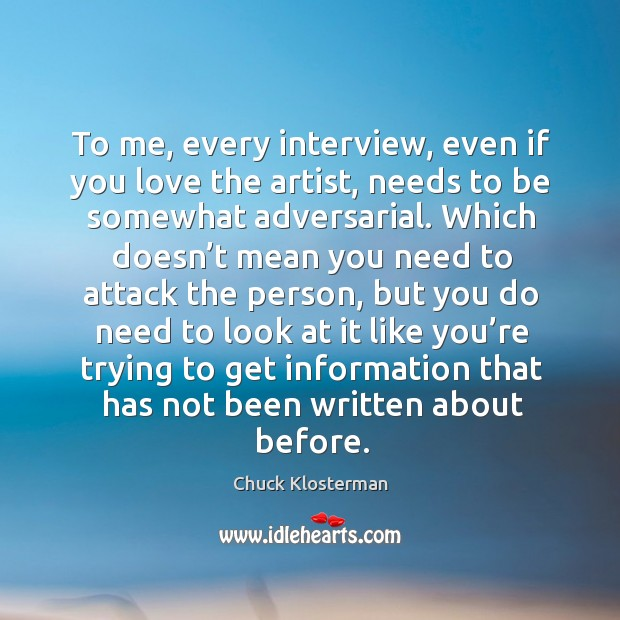 To me, every interview, even if you love the artist, needs to be somewhat adversarial. Image