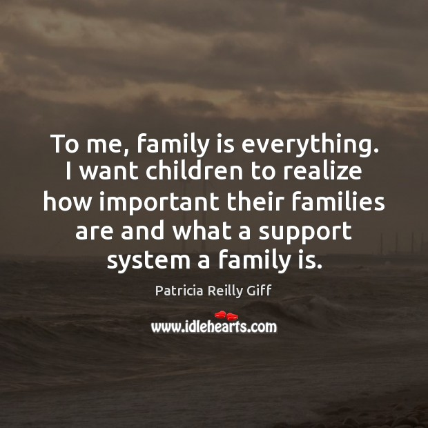 To me, family is everything. I want children to realize how important Family Quotes Image