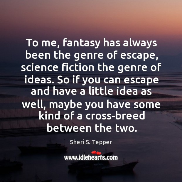 To me, fantasy has always been the genre of escape, science fiction the genre of ideas. Image