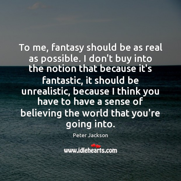 To me, fantasy should be as real as possible. I don't buy Peter Jackson Picture Quote