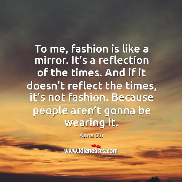 Image, To me, fashion is like a mirror. It's a reflection of the times.