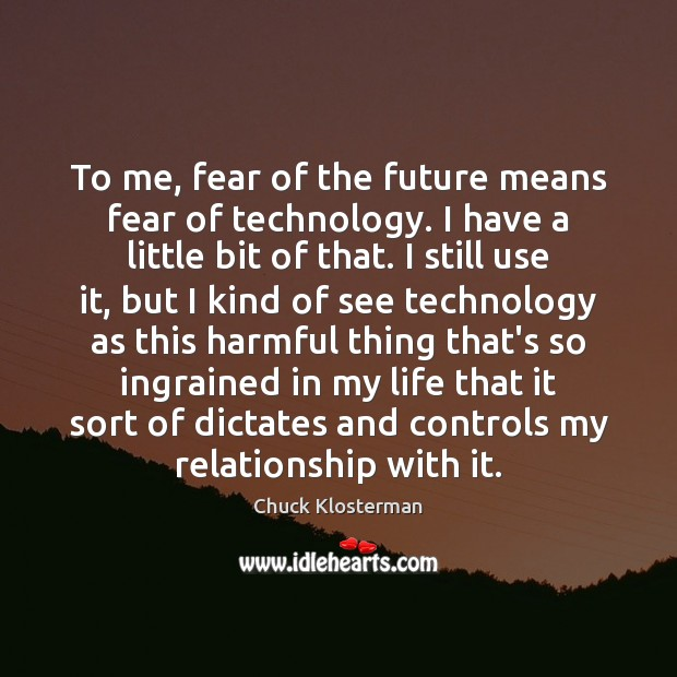 To me, fear of the future means fear of technology. I have Chuck Klosterman Picture Quote