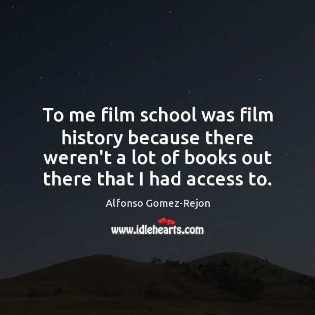 Image, To me film school was film history because there weren't a lot