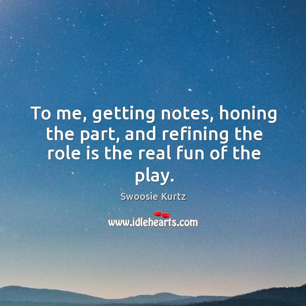 To me, getting notes, honing the part, and refining the role is the real fun of the play. Image