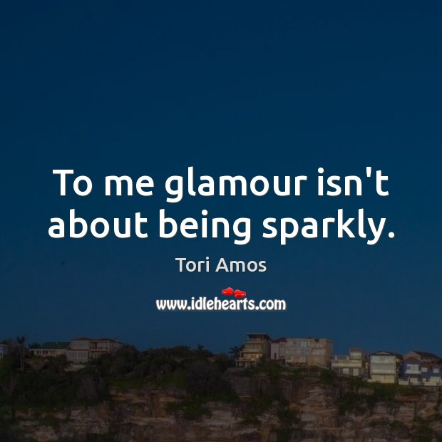 To me glamour isn't about being sparkly. Tori Amos Picture Quote