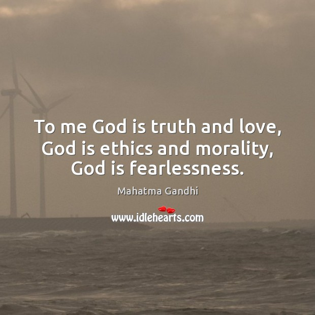 To me God is truth and love, God is ethics and morality, God is fearlessness. Image