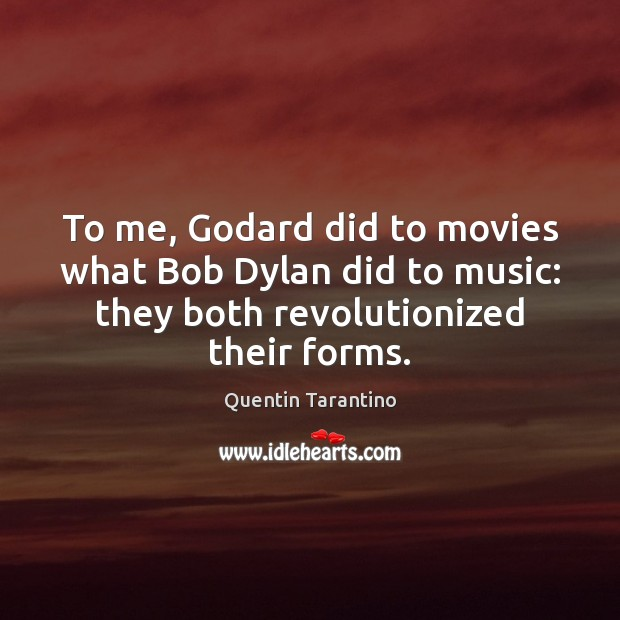 To me, Godard did to movies what Bob Dylan did to music: Quentin Tarantino Picture Quote